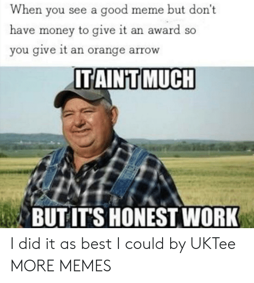 Dank, Meme, and Memes: When you see a good meme but don't  have money to give it an award so  you give it an orange arrow  ITAINT MUCH  BUT IT'S HONEST WORK I did it as best I could by UKTee MORE MEMES