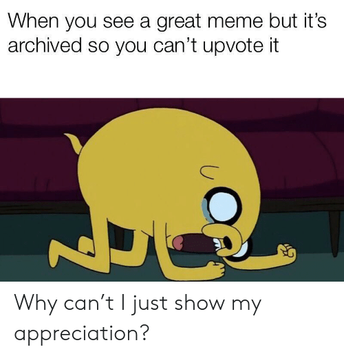 Meme, Can, and Why: When you see a great meme but it's  archived so you can't upvote it Why can't I just show my appreciation?