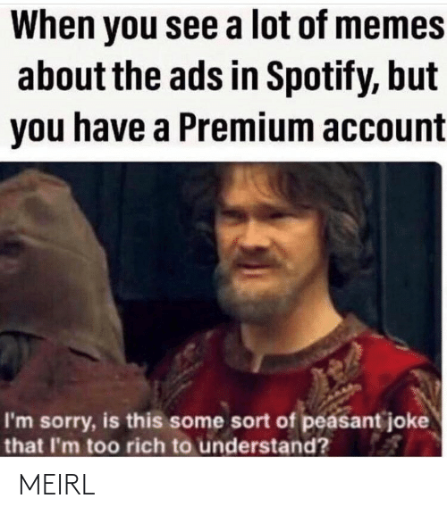 rich: When you see a lot of memes  about the ads in Spotify, but  you have a Premium account  I'm sorry, is this some sort of peasant joke  that I'm too rich to understand? MEIRL