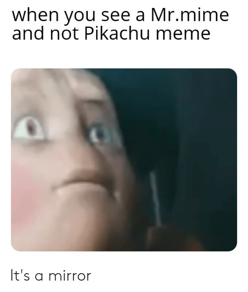 Meme, Pikachu, and Mirror: when you see a Mr.mime  and not Pikachu meme It's a mirror