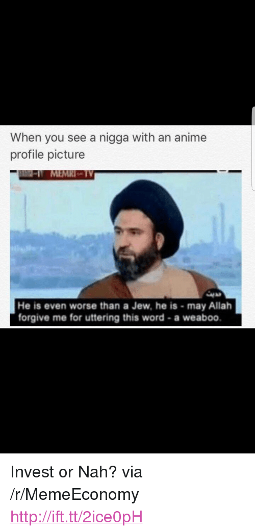 """Anime, Http, and Word: When you see a nigga with an anime  profile picture  N MEMRI-TV  He is even worse than a Jew, he is-may Allah  forgive me for uttering this word-a weaboo. <p>Invest or Nah? via /r/MemeEconomy <a href=""""http://ift.tt/2ice0pH"""">http://ift.tt/2ice0pH</a></p>"""