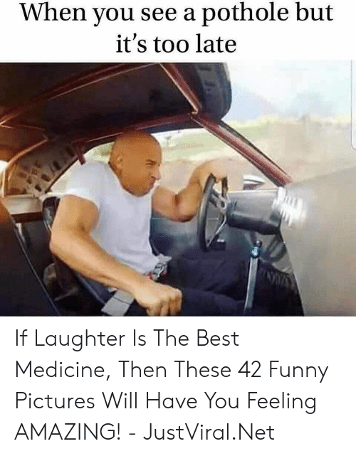 funny pictures: When you see a pothole but  it's too late If Laughter Is The Best Medicine, Then These 42 Funny Pictures Will Have You Feeling AMAZING! - JustViral.Net