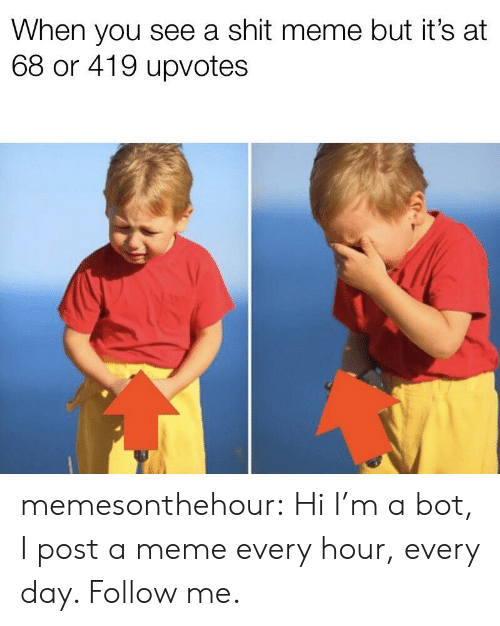 Meme, Shit, and Tumblr: When you see a shit meme but it's at  68 or 419 upvotes memesonthehour:  Hi I'm a bot, I post a meme every hour, every day. Follow me.