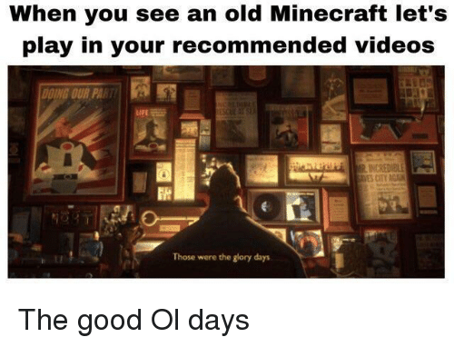 glory days: When you see an old Minecraft let's  play in your recommended videos  DING OUR PA  Those were the glory days The good Ol days