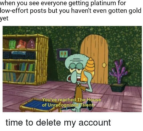 House, Time, and Gold: when you see everyone getting platinum for  low-effort posts but you haven't even gotten gold  yet  You've reached The House  of Unrecogni  Talent time to delete my account