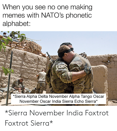Memes, Alphabet, and Delta: When you see no one making  memes with NATO's phonetic  alphabet:  CORNERO  SAF  *Sierra Alpha Delta November Alpha Tango Oscar  November Oscar India Sierra Echo Sierra* *Sierra November India Foxtrot Foxtrot Sierra*