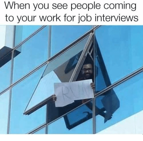 Memes, Work, and 🤖: When you see people coming  to your work for job interviews