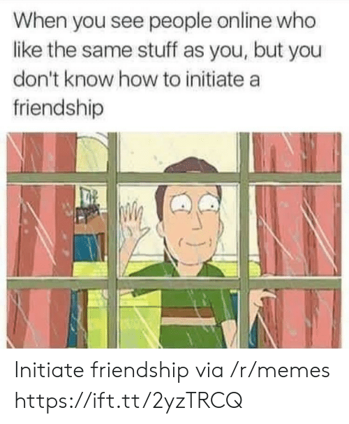 Memes, How To, and Stuff: When you see people online who  like the same stuff as you, but you  don't know how to initiate a  friendship Initiate friendship via /r/memes https://ift.tt/2yzTRCQ