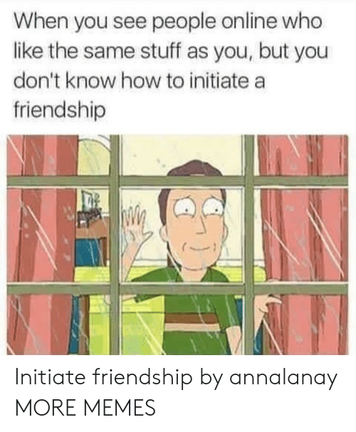 Dank, Memes, and Target: When you see people online who  like the same stuff as you, but you  don't know how to initiate a  friendship Initiate friendship by annalanay MORE MEMES