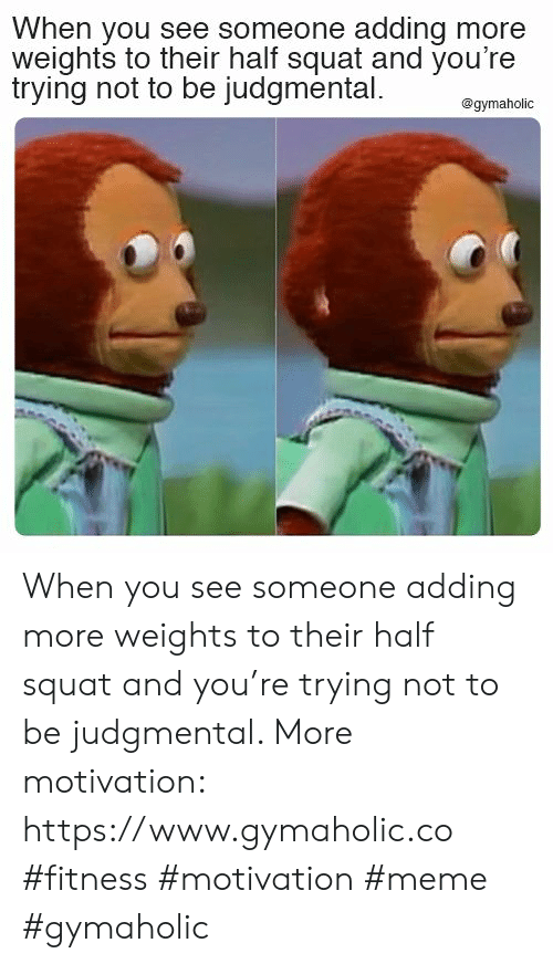 Meme, Squat, and Fitness: When you see someone adding more  weights to their half squat and you're  trying not to be judgmental  @gymaholic When you see someone adding more weights to their half squat and you're trying not to be judgmental.  More motivation: https://www.gymaholic.co  #fitness #motivation #meme #gymaholic