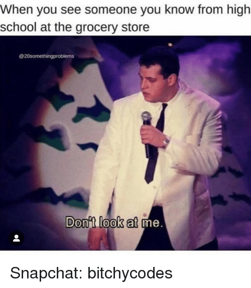 School, Snapchat, and High School: When you see someone you know from high  school at the grocery store  20somethingproblems  Donit look at  me. Snapchat: bitchycodes