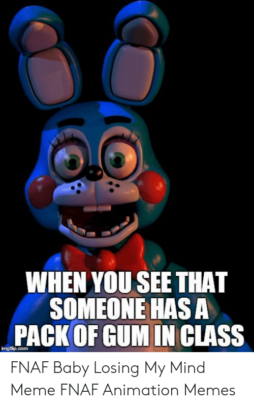 Fnaf Animation: WHEN YOU SEE THAT  SOMEONE HASA  PACK OF GUM IN CLASS FNAF Baby Losing My Mind Meme FNAF Animation Memes