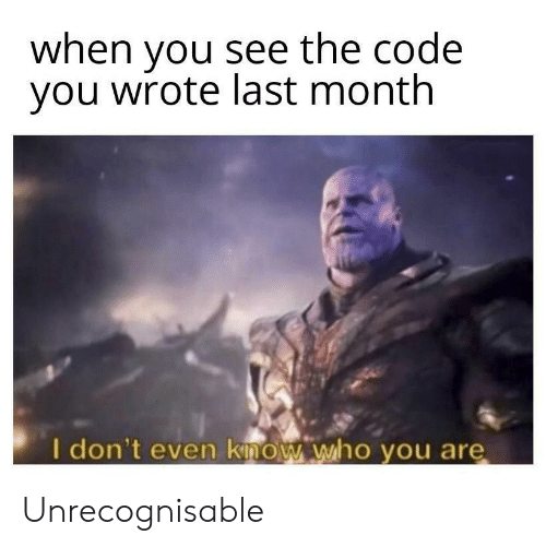 Code, Who, and The Code: when you see the code  you wrote last month  I don't even know who you are Unrecognisable