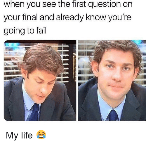 Fail, Life, and Memes: when you see the first question on  your final and already know you're  going to fail My life 😂