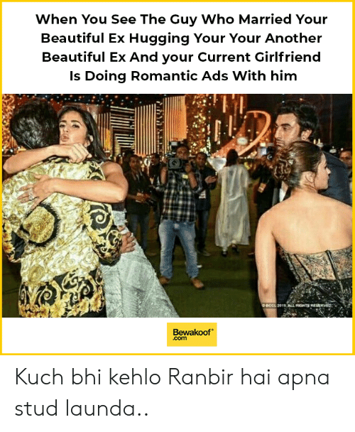 stud: When You See The Guy Who Married Your  Beautiful Ex Hugging Your Your Another  Beautiful Ex And your Current Girlfriend  Is Doing Romantic Ads With him  4  Bewakoof  .com Kuch bhi kehlo Ranbir hai apna stud launda..
