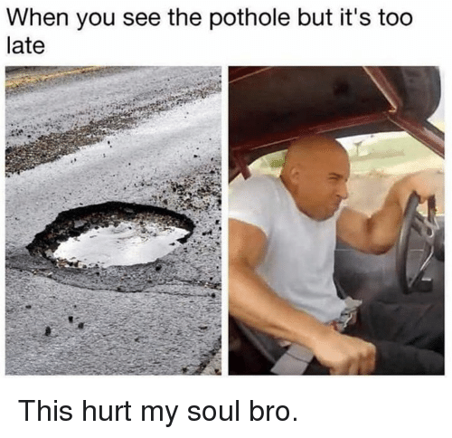 Dank, 🤖, and Soul: When you see the pothole but it's too  late This hurt my soul bro.