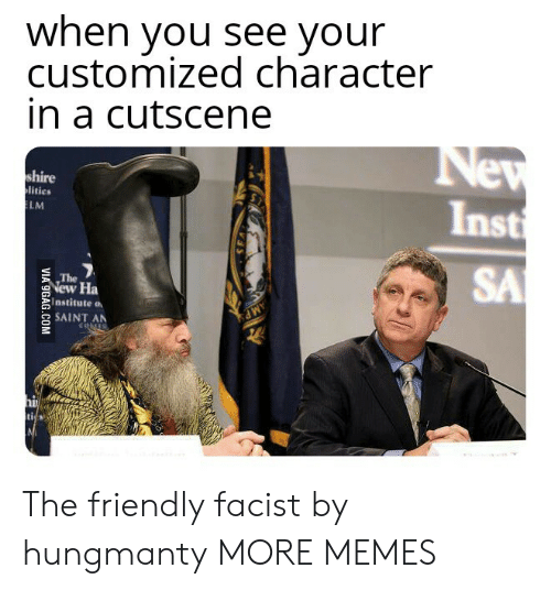 Facist: when you see vour  customized character  in a cutscene  shire  litics  Inst  LM  SA  The  New Ha  Institute a  2SAINT AN The friendly facist by hungmanty MORE MEMES