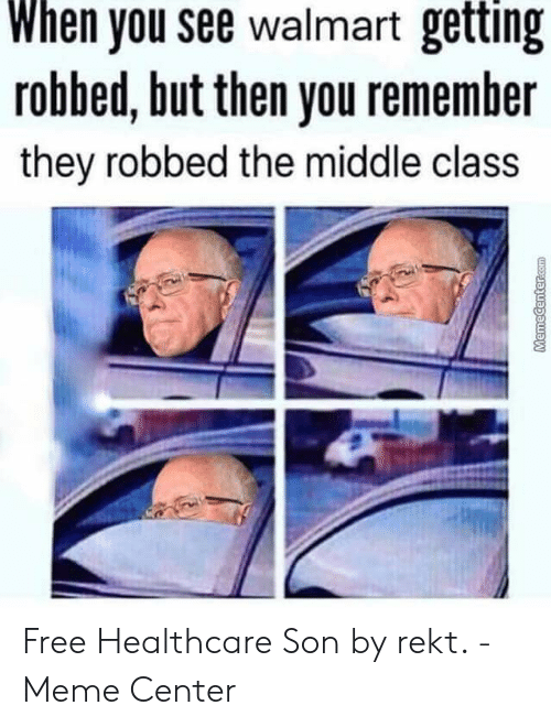 Rekt Meme: When you see walmart getting  robbed, but then you remember  they robbed the middle class  al Free Healthcare Son by rekt. - Meme Center