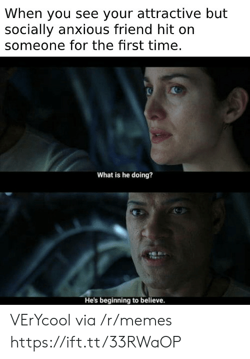 Memes, Time, and What Is: When you see your attractive but  socially anxious friend hit on  someone for the first time.  What is he doing?  He's beginning to believe. VErYcool via /r/memes https://ift.tt/33RWaOP