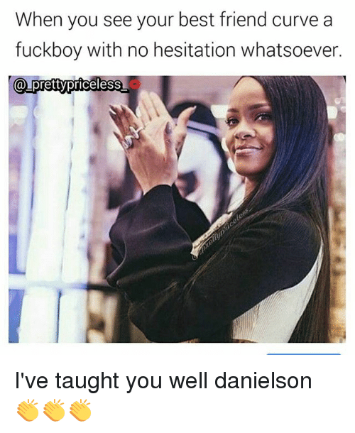 When You See Your Best Friend: When you see your best friend curve a  fuckboy with no hesitation whatsoever  a pretty priceless I've taught you well danielson 👏👏👏