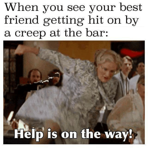 When You See Your Best Friend: When you see your best  friend getting hit on by  a creep at the bar:  Help is on the way.