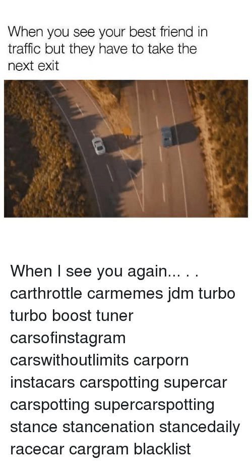 When You See Your Best Friend: When you see your best friend in  traffic but they have to take the  next exit When I see you again... . . carthrottle carmemes jdm turbo turbo boost tuner carsofinstagram carswithoutlimits carporn instacars carspotting supercar carspotting supercarspotting stance stancenation stancedaily racecar cargram blacklist