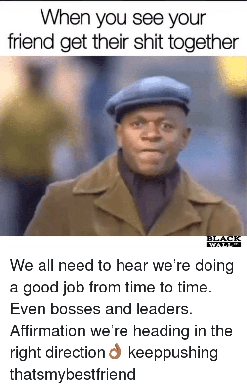 Affirmation: When you see your  friend get their shit together  BLACK  WALL We all need to hear we're doing a good job from time to time. Even bosses and leaders. Affirmation we're heading in the right direction👌🏾 keeppushing thatsmybestfriend
