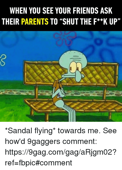 """Sandal: WHEN YOU SEE YOUR FRIENDS ASK  THEIR PARENTS TO """"SHUT THE F**K UP"""" *Sandal flying* towards me. See how'd 9gaggers comment: https://9gag.com/gag/aRjgm02?ref=fbpic#comment"""
