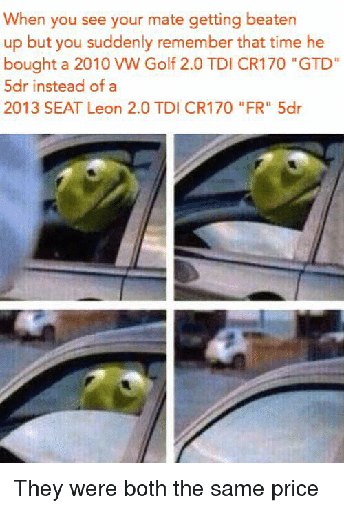"""tdi: When you see your mate getting beaten  up but you suddenly remember that time he  bought a 2010 VW Golf 2.0 TDI CR170 """"GTD""""  5dr instead of a  2013 SEAT Leon 2.0 TDI CR170 """"FR"""" 5dr They were both the same price"""
