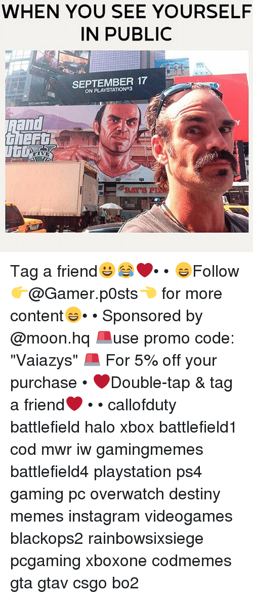"gaming pc: WHEN YOU SEE YOURSELF  IN PUBLIC  SEPTEMBER 17  ON PLAYSTATION 3  RAY'S P Tag a friend😀😂❤️• • 😄Follow 👉@Gamer.p0sts👈 for more content😄• • Sponsored by @moon.hq 🚨use promo code: ""Vaiazys"" 🚨 For 5% off your purchase • ❤Double-tap & tag a friend❤ • • callofduty battlefield halo xbox battlefield1 cod mwr iw gamingmemes battlefield4 playstation ps4 gaming pc overwatch destiny memes instagram videogames blackops2 rainbowsixsiege pcgaming xboxone codmemes gta gtav csgo bo2"