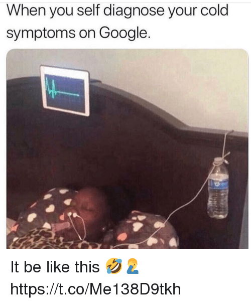 Be Like, Google, and Cold: When you self diagnose your cold  symptoms on Google. It be like this 🤣🤦♂️ https://t.co/Me138D9tkh