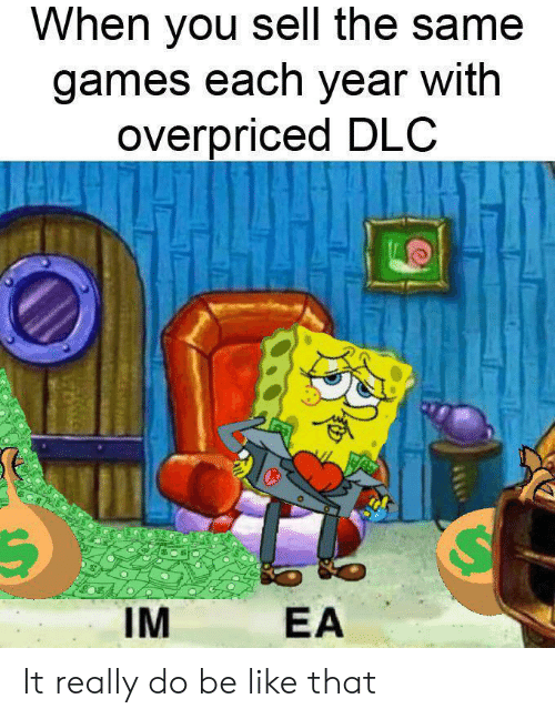 Be Like, Games, and Dlc: When you sell the same  games each year with  overpriced DLC  IM  EA It really do be like that