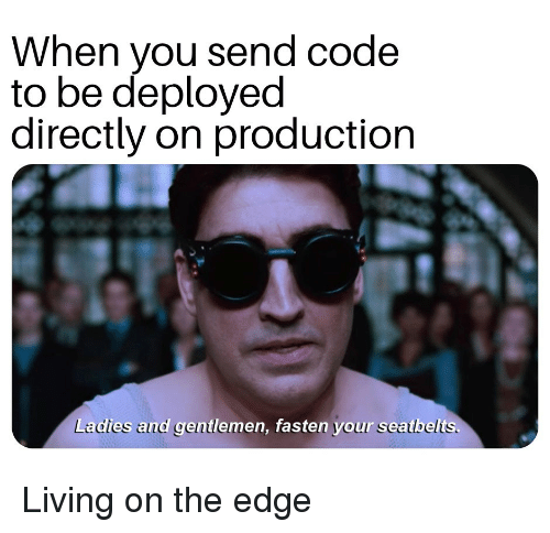Living, Edge, and Code: When you send code  to be deployed  directly on production  Ladies and gentlemen, fasten your seatbelts. Living on the edge