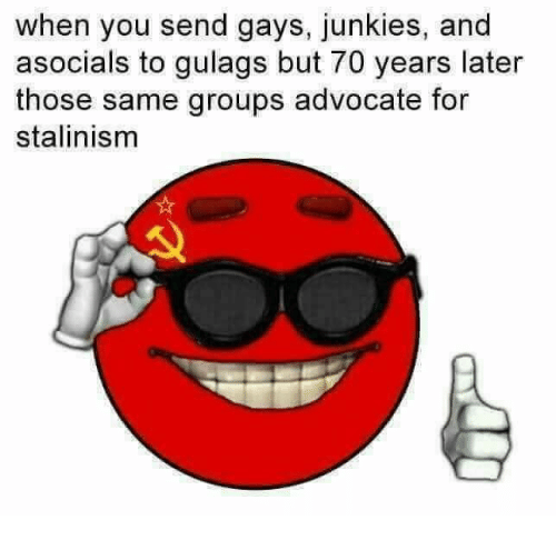Junkies: when you send gays, junkies, and  asocials to gulags but 70 years later  those same groups advocate for  stalinism