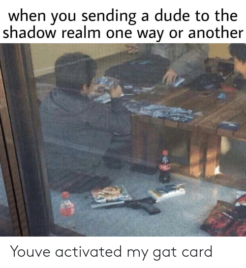 The Shadow Realm: when you sending a dude to the  shadow realm one way or another Youve activated my gat card