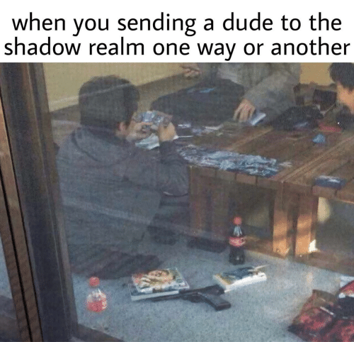 The Shadow Realm: when you sending a dude to the  shadow realm one way or another