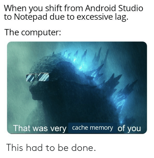 Due To: When you shift from Android Studio  to Notepad due to excessive lag  The computer:  That was very cache memory of you This had to be done.