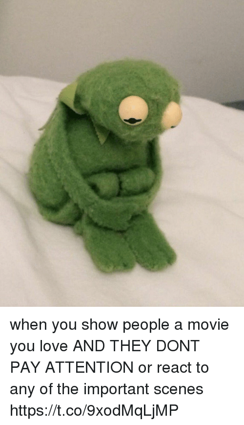 Showe: when you show people a movie you love AND THEY DONT PAY ATTENTION or react to any of the important scenes https://t.co/9xodMqLjMP