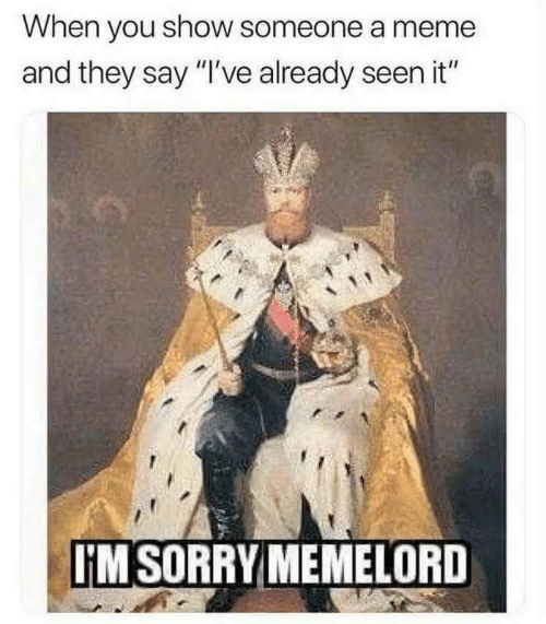 "Meme, Sorry, and They: When you show someone a meme  and they say ""I've already seen it""  IM SORRY MEMELORD"