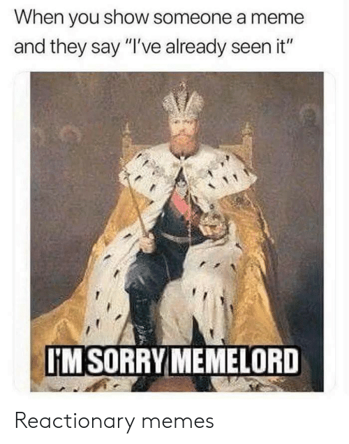 "Meme, Memes, and Sorry: When you show someone a meme  and they say ""I've already seen it""  IM SORRY MEMELORD Reactionary memes"