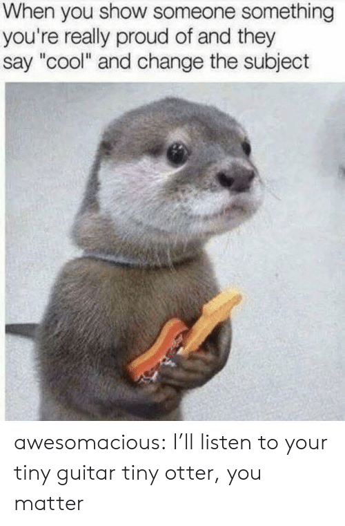 "Tumblr, Blog, and Cool: When you show someone something  you're really proud of and they  say ""cool"" and change the subject awesomacious:  I'll listen to your tiny guitar tiny otter, you matter"