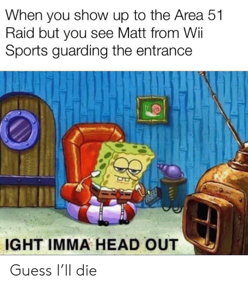 guarding: When you show up to the Area 51  Raid but you see Matt from Wii  Sports guarding the entrance  IGHT IMMA HEAD OUT Guess I'll die
