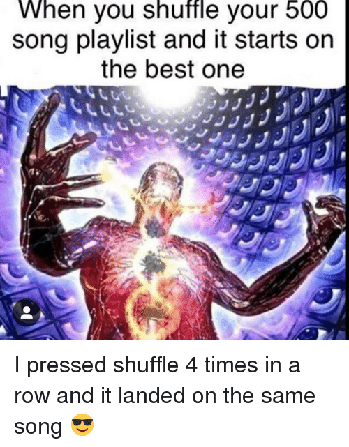 Best, Song, and Shuffle: When you shuffle vour 500  song playlist and it starts on  the best one I pressed shuffle 4 times in a row and it landed on the same song 😎