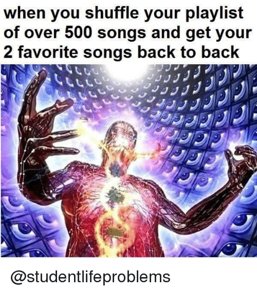 Back to Back, Tumblr, and Songs: When you shuffle your playlist  of over 500 songs and get your  2 favorite songs back to back @studentlifeproblems