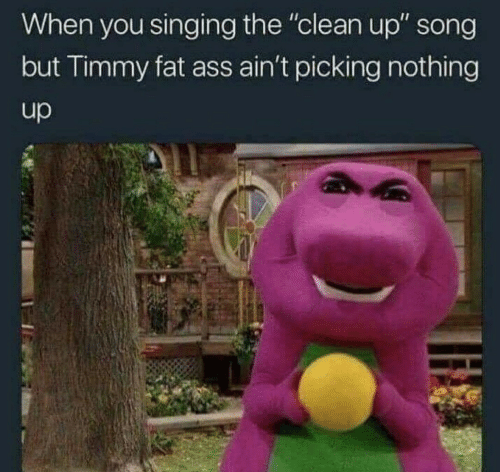 "Ass, Fat Ass, and Singing: When you singing the ""clean up"" song  but Timmy fat ass ain't picking nothing  up"