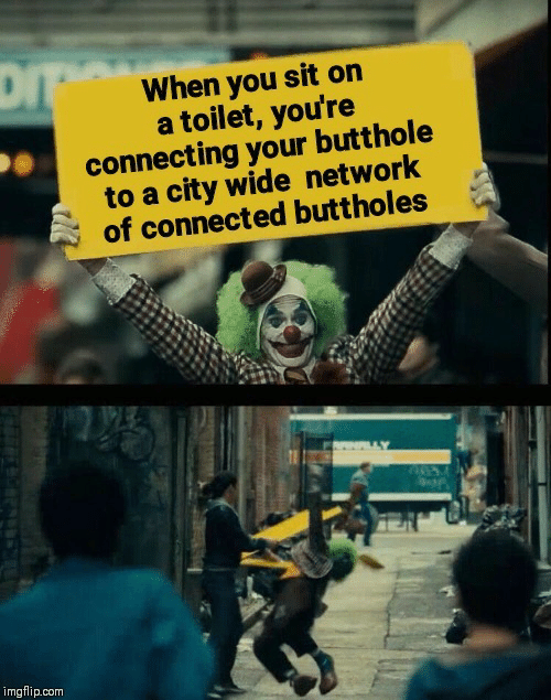 Connected: When you sit on  a toilet, you're  connecting your butthole  to a city wide network  of connected buttholes  imgflip.com