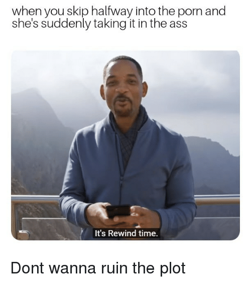 Ass, Porn, and Time: when you skip halfway into the porn and  she's suddenly taking it in the ass  It's Rewind time. Dont wanna ruin the plot