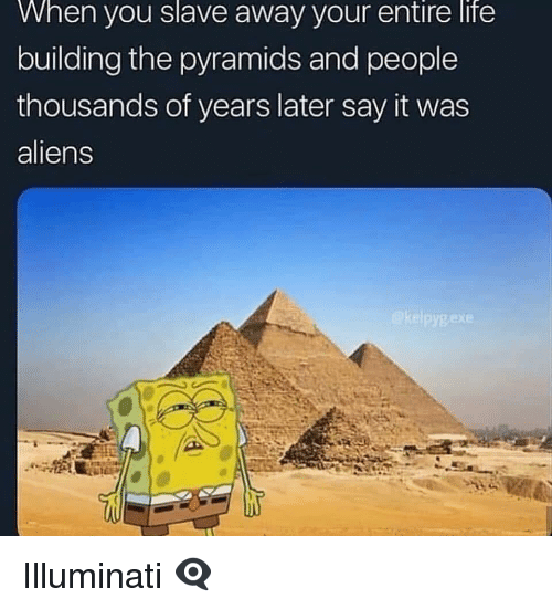 illuminati: When  you  slave  away your  entire  life  building the pyramids and people  thousands of years later say it was  aliens Illuminati 👁🗨