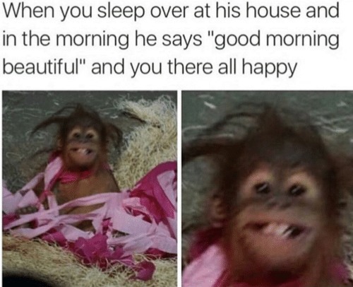 """Beautiful, Good Morning, and Good: When you sleep over at his house and  in the morning he says """"good morning  beautiful"""" and you there all happy"""