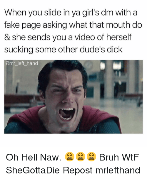 Oh Hell Naw: When you slide in ya girl's dm with a  fake page asking what that mouth do  & she sends you a video of herself  sucking some other dude's dick  @mr_left hand Oh Hell Naw. 😩😩😩 Bruh WtF SheGottaDie Repost mrlefthand
